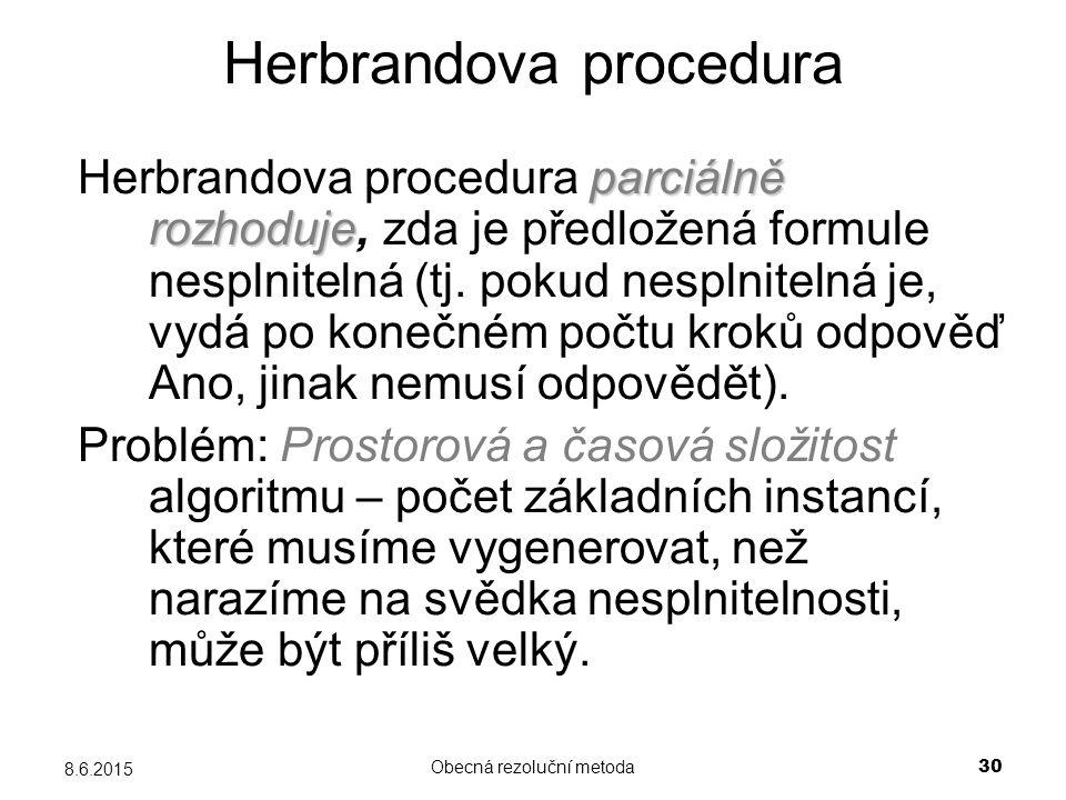 Obecná rezoluční metoda 30 8.6.2015 Herbrandova procedura parciálně rozhoduje Herbrandova procedura parciálně rozhoduje, zda je předložená formule nesplnitelná (tj.