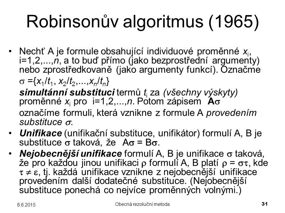 Obecná rezoluční metoda 31 8.6.2015 Robinsonův algoritmus (1965) Nechť A je formule obsahující individuové proměnné x i, i=1,2,...,n, a to buď přímo (jako bezprostřední argumenty) nebo zprostředkovaně (jako argumenty funkcí).