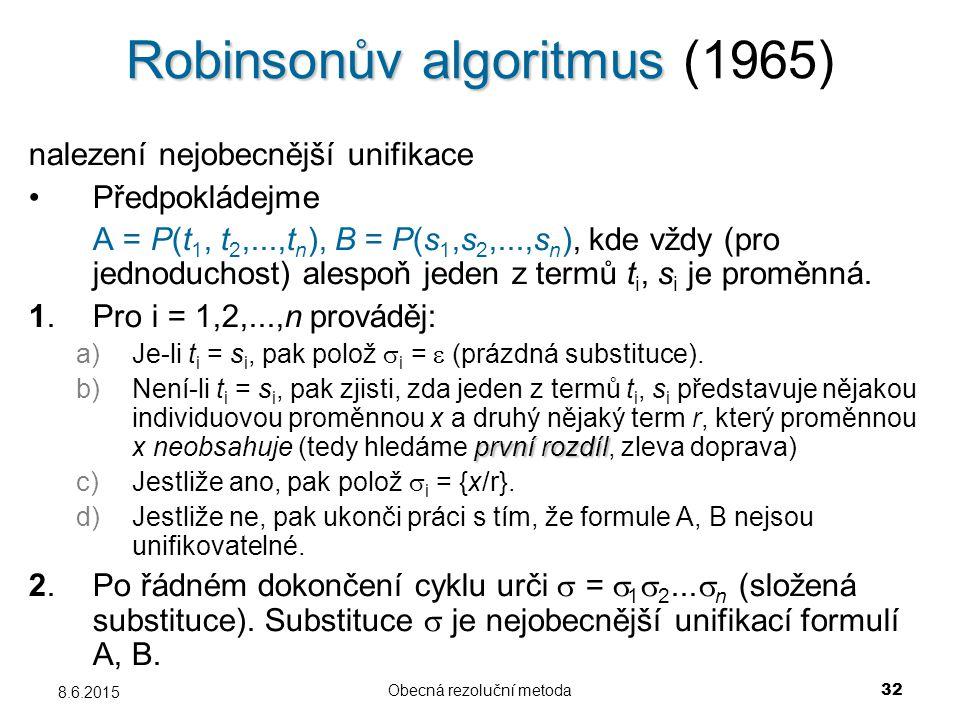 Obecná rezoluční metoda 32 8.6.2015 Robinsonův algoritmus Robinsonův algoritmus (1965) nalezení nejobecnější unifikace Předpokládejme A = P(t 1, t 2,...,t n ), B = P(s 1,s 2,...,s n ), kde vždy (pro jednoduchost) alespoň jeden z termů t i, s i je proměnná.