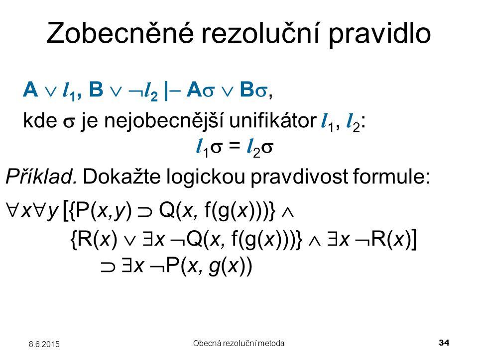 Obecná rezoluční metoda 34 8.6.2015 Zobecněné rezoluční pravidlo A  l 1, B   l 2    A   B , kde  je nejobecnější unifikátor l 1, l 2 : l 1  =