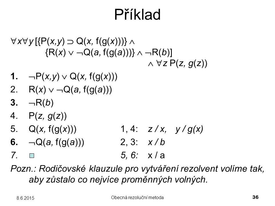 Obecná rezoluční metoda 36 8.6.2015 Příklad  x  y [{P(x,y)  Q(x, f(g(x)))}  {R(x)   Q(a, f(g(a)))}   R(b)]   z P(z, g(z)) 1.