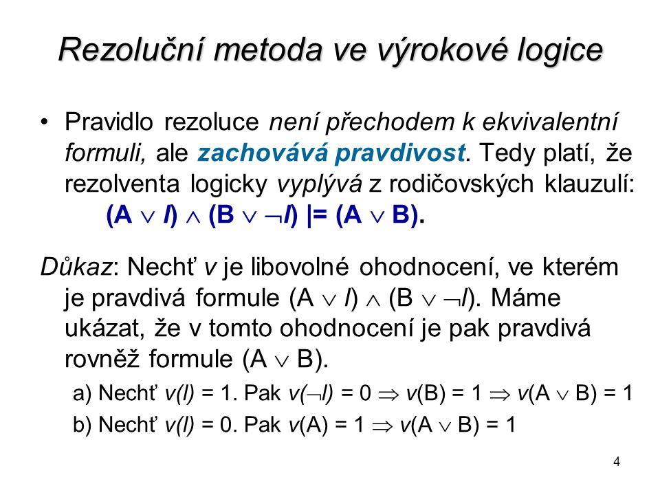 4 Rezoluční metoda ve výrokové logice Pravidlo rezoluce není přechodem k ekvivalentní formuli, ale zachovává pravdivost. Tedy platí, že rezolventa log