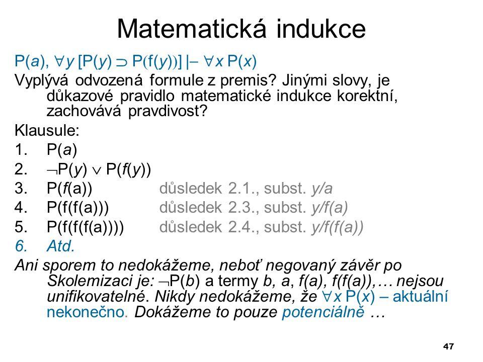 47 Matematická indukce P(a),  y [P(y)  P  f(y)  ]     x P(x) Vyplývá odvozená formule z premis? Jinými slovy, je důkazové pravidlo matematické i