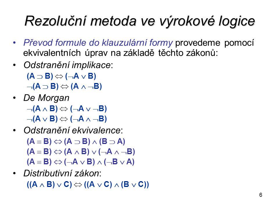 6 Rezoluční metoda ve výrokové logice Převod formule do klauzulární formy provedeme pomocí ekvivalentních úprav na základě těchto zákonů: Odstranění implikace: (A  B)  (  A  B)  (A  B)  (A   B) De Morgan  (A  B)  (  A   B)  (A  B)  (  A   B) Odstranění ekvivalence: (A  B)  (A  B)  (B  A) (A  B)  (A  B)  (  A   B) (A  B)  (  A  B)  (  B  A) Distributivní zákon: ((A  B)  C)  ((A  C)  (B  C))