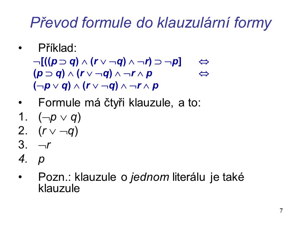 7 Převod formule do klauzulární formy Příklad:  [((p  q)  (r   q)   r)   p]  (p  q)  (r   q)   r  p  (  p  q)  (r   q)   r 