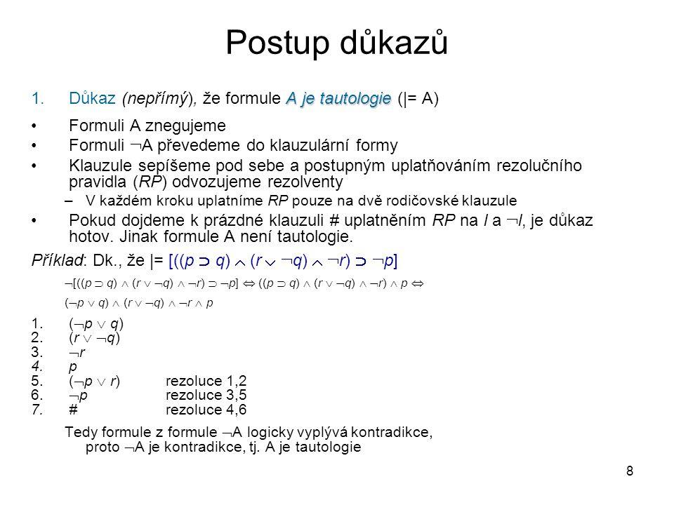 8 Postup důkazů A je tautologie 1.Důkaz (nepřímý), že formule A je tautologie (|= A) Formuli A znegujeme Formuli  A převedeme do klauzulární formy Klauzule sepíšeme pod sebe a postupným uplatňováním rezolučního pravidla (RP) odvozujeme rezolventy –V každém kroku uplatníme RP pouze na dvě rodičovské klauzule Pokud dojdeme k prázdné klauzuli # uplatněním RP na l a  l, je důkaz hotov.