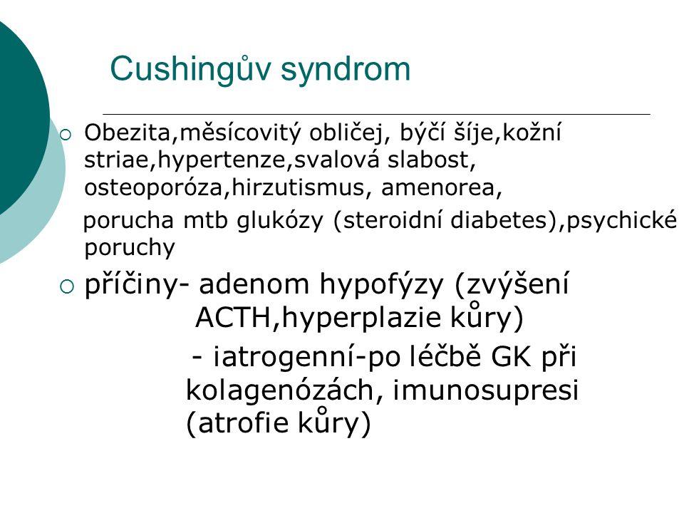Cushingův syndrom  Obezita,měsícovitý obličej, býčí šíje,kožní striae,hypertenze,svalová slabost, osteoporóza,hirzutismus, amenorea, porucha mtb gluk