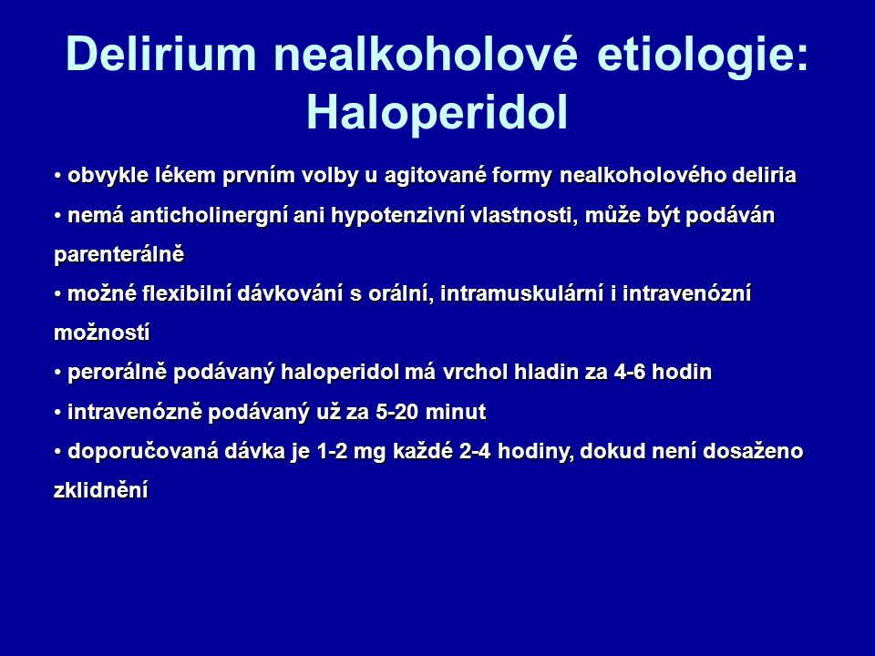 Delirium nealkoholové etiologie: Haloperidol obvykle lékem prvním volby u agitované formy nealkoholového deliria obvykle lékem prvním volby u agitované formy nealkoholového deliria nemá anticholinergní ani hypotenzivní vlastnosti, může být podáván parenterálně nemá anticholinergní ani hypotenzivní vlastnosti, může být podáván parenterálně možné flexibilní dávkování s orální, intramuskulární i intravenózní možností možné flexibilní dávkování s orální, intramuskulární i intravenózní možností perorálně podávaný haloperidol má vrchol hladin za 4-6 hodin perorálně podávaný haloperidol má vrchol hladin za 4-6 hodin intravenózně podávaný už za 5-20 minut intravenózně podávaný už za 5-20 minut doporučovaná dávka je 1-2 mg každé 2-4 hodiny, dokud není dosaženo zklidnění doporučovaná dávka je 1-2 mg každé 2-4 hodiny, dokud není dosaženo zklidnění