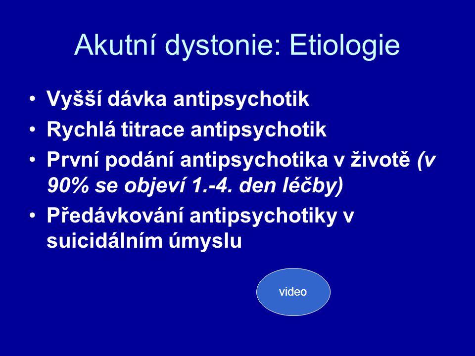 Akutní dystonie: Etiologie Vyšší dávka antipsychotik Rychlá titrace antipsychotik První podání antipsychotika v životě (v 90% se objeví 1.-4.