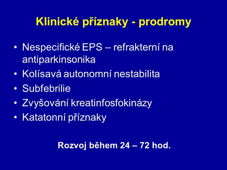 Klinické příznaky - prodromy Nespecifické EPS – refrakterní na antiparkinsonika Kolísavá autonomní nestabilita Subfebrilie Zvyšování kreatinfosfokinázy Katatonní příznaky Rozvoj během 24 – 72 hod.