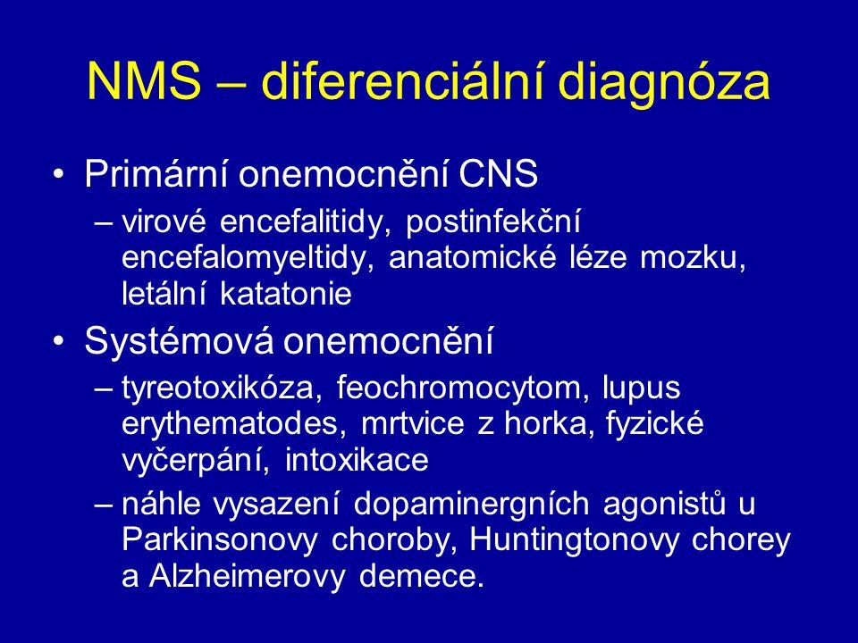 NMS – diferenciální diagnóza Primární onemocnění CNS –virové encefalitidy, postinfekční encefalomyeltidy, anatomické léze mozku, letální katatonie Systémová onemocnění –tyreotoxikóza, feochromocytom, lupus erythematodes, mrtvice z horka, fyzické vyčerpání, intoxikace –náhle vysazení dopaminergních agonistů u Parkinsonovy choroby, Huntingtonovy chorey a Alzheimerovy demece.