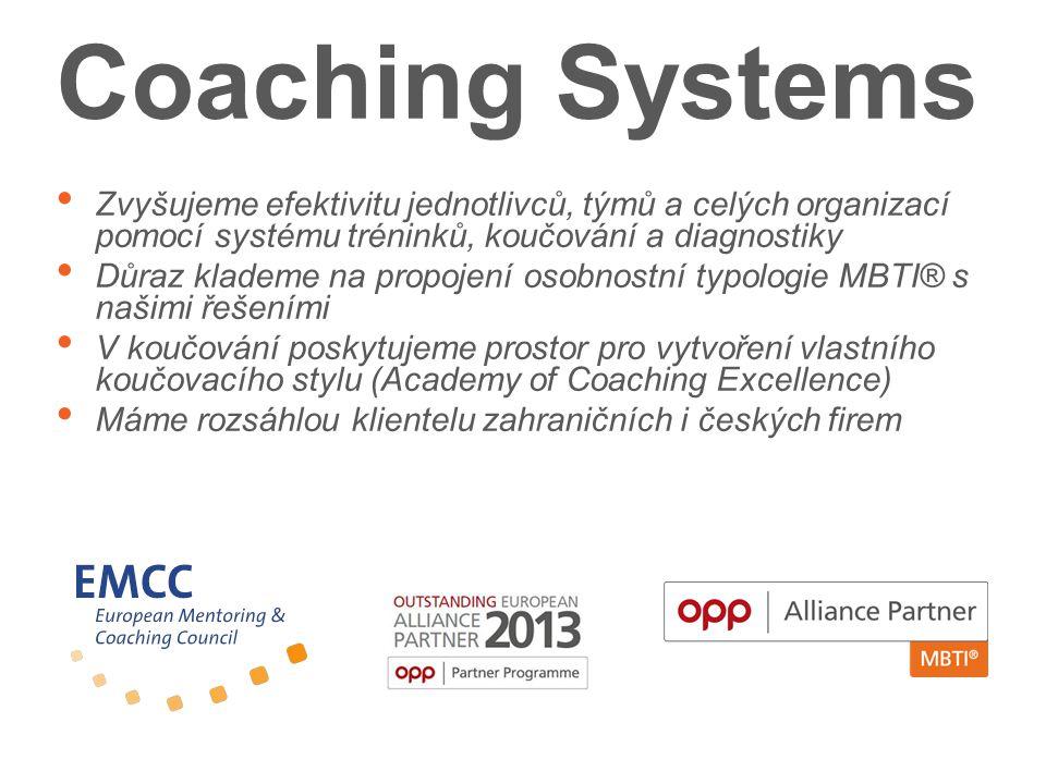 Coaching Systems Zvyšujeme efektivitu jednotlivců, týmů a celých organizací pomocí systému tréninků, koučování a diagnostiky Důraz klademe na propojení osobnostní typologie MBTI® s našimi řešeními V koučování poskytujeme prostor pro vytvoření vlastního koučovacího stylu (Academy of Coaching Excellence) Máme rozsáhlou klientelu zahraničních i českých firem