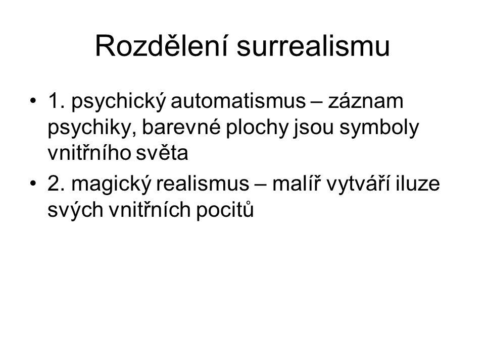 Rozdělení surrealismu 1. psychický automatismus – záznam psychiky, barevné plochy jsou symboly vnitřního světa 2. magický realismus – malíř vytváří il