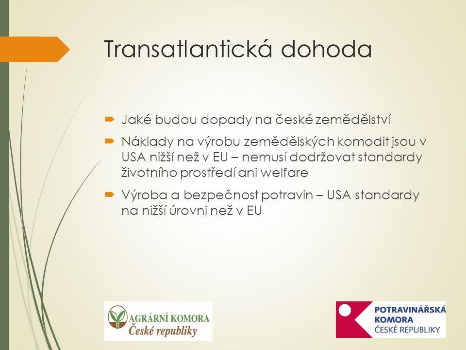 Transatlantická dohoda  Jaké budou dopady na české zemědělství  Náklady na výrobu zemědělských komodit jsou v USA nižší než v EU – nemusí dodržovat standardy životního prostředí ani welfare  Výroba a bezpečnost potravin – USA standardy na nižší úrovni než v EU