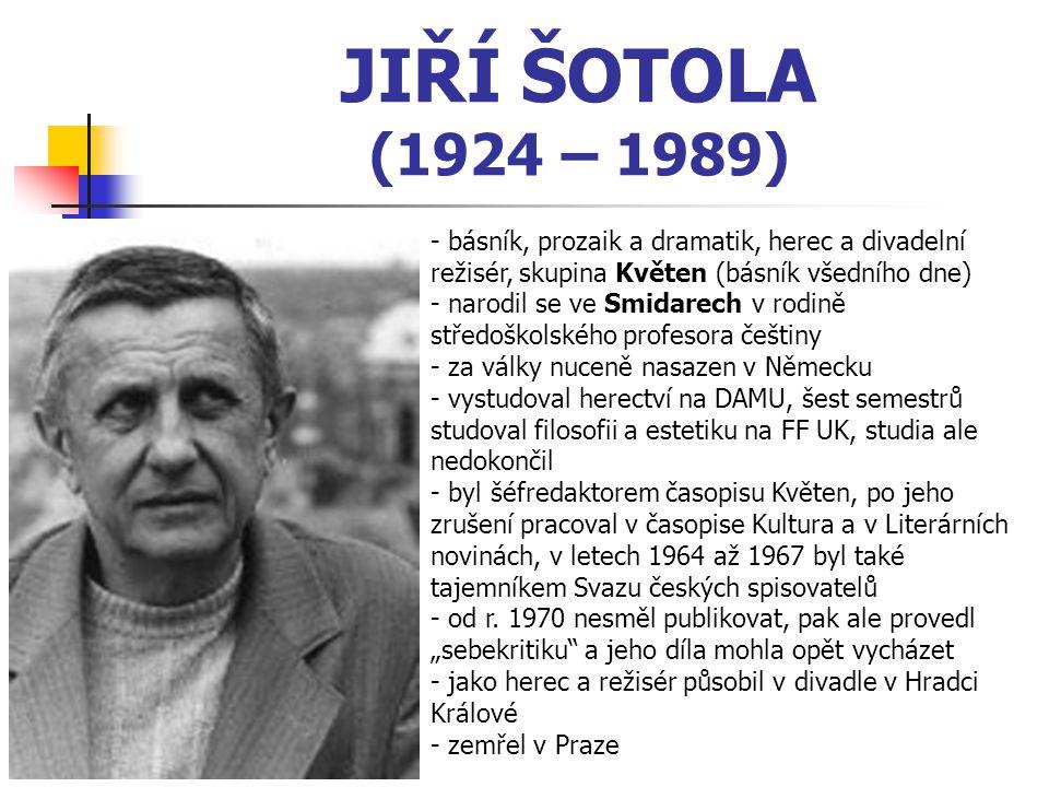 JIŘÍ ŠOTOLA (1924 – 1989) - básník, prozaik a dramatik, herec a divadelní režisér, skupina Květen (básník všedního dne) - narodil se ve Smidarech v rodině středoškolského profesora češtiny - za války nuceně nasazen v Německu - vystudoval herectví na DAMU, šest semestrů studoval filosofii a estetiku na FF UK, studia ale nedokončil - byl šéfredaktorem časopisu Květen, po jeho zrušení pracoval v časopise Kultura a v Literárních novinách, v letech 1964 až 1967 byl také tajemníkem Svazu českých spisovatelů - od r.