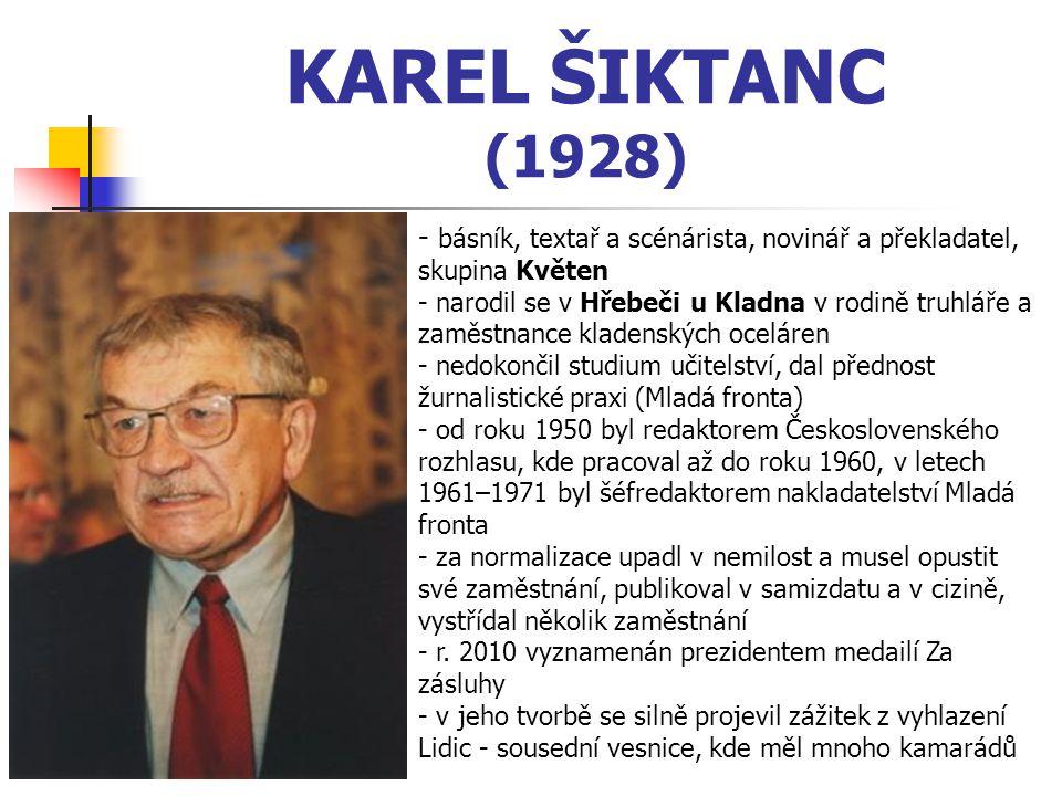 KAREL ŠIKTANC (1928) - b- básník, textař a scénárista, novinář a překladatel, skupina Květen - narodil se v Hřebeči u Kladna v rodině truhláře a zaměstnance kladenských oceláren edokončil studium učitelství, dal přednost žurnalistické praxi (Mladá fronta) - o- od roku 1950 byl redaktorem Československého rozhlasu, kde pracoval až do roku 1960, v letech 1961–1971 byl šéfredaktorem nakladatelství Mladá fronta - za normalizace upadl v nemilost a musel opustit své zaměstnání, publikoval v samizdatu a v cizině, vystřídal několik zaměstnání - r.