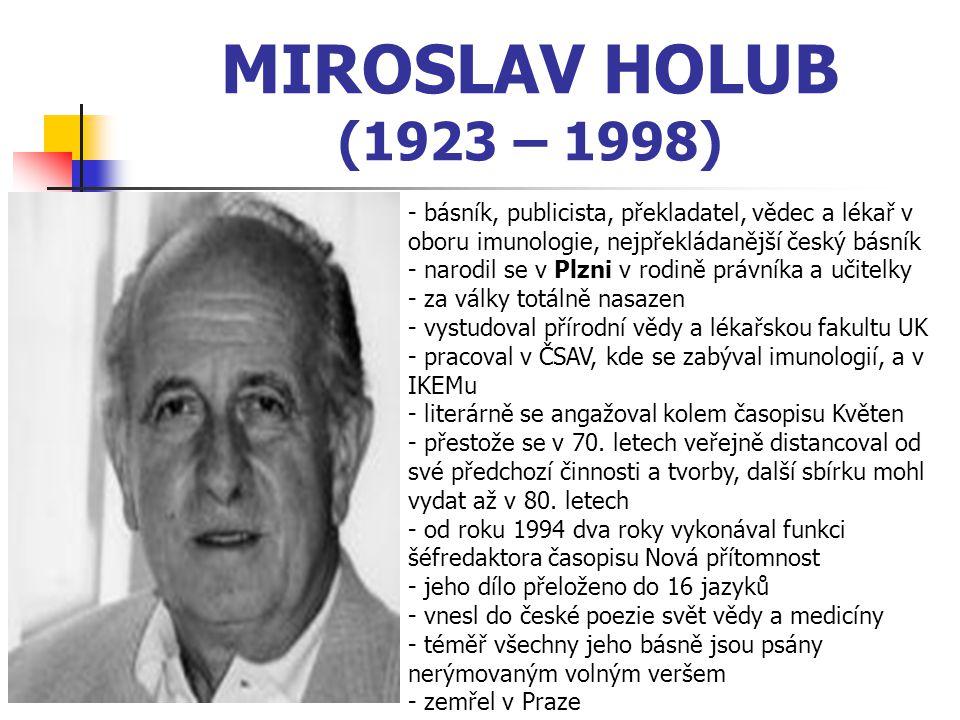 MIROSLAV HOLUB (1923 – 1998) - básník, publicista, překladatel, vědec a lékař v oboru imunologie, nejpřekládanější český básník - narodil se v Plzni v rodině právníka a učitelky - za války totálně nasazen - vystudoval přírodní vědy a lékařskou fakultu UK - pracoval v ČSAV, kde se zabýval imunologií, a v IKEMu - literárně se angažoval kolem časopisu Květen - přestože se v 70.