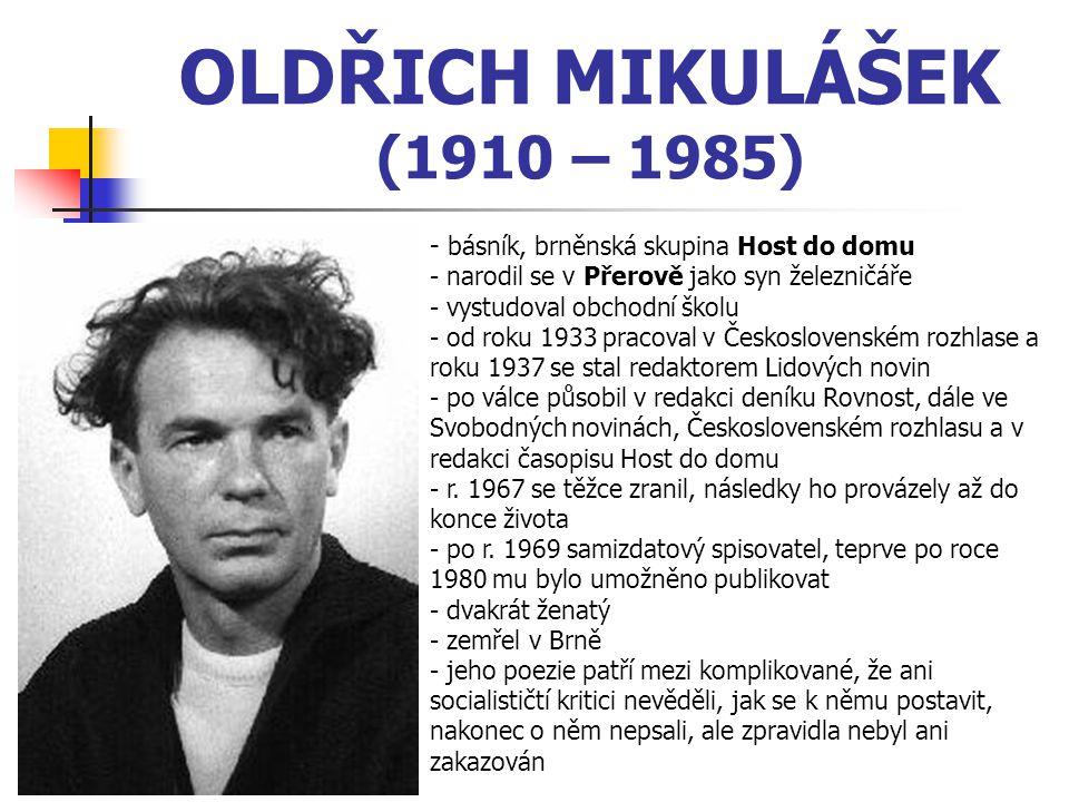 OLDŘICH MIKULÁŠEK (1910 – 1985) - básník, brněnská skupina Host do domu - narodil se v Přerově jako syn železničáře - vystudoval obchodní školu - od roku 1933 pracoval v Československém rozhlase a roku 1937 se stal redaktorem Lidových novin - po válce působil v redakci deníku Rovnost, dále ve Svobodných novinách, Československém rozhlasu a v redakci časopisu Host do domu - r.