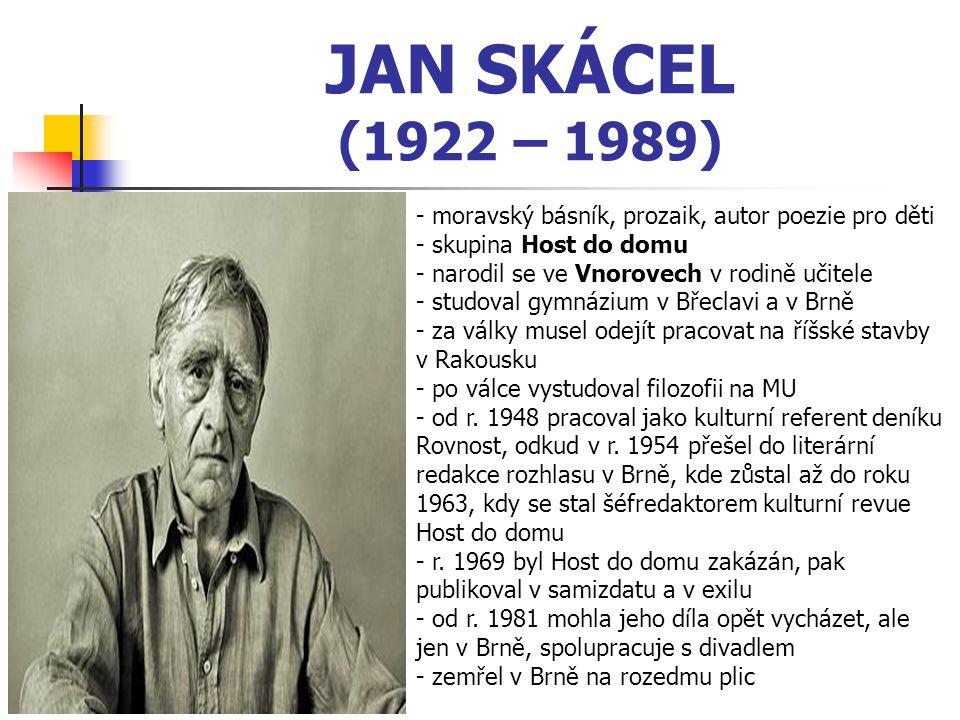 JAN SKÁCEL (1922 – 1989) - moravský básník, prozaik, autor poezie pro děti - skupina Host do domu - narodil se ve Vnorovech v rodině učitele - studoval gymnázium v Břeclavi a v Brně - za války musel odejít pracovat na říšské stavby v Rakousku - po válce vystudoval filozofii na MU - od r.