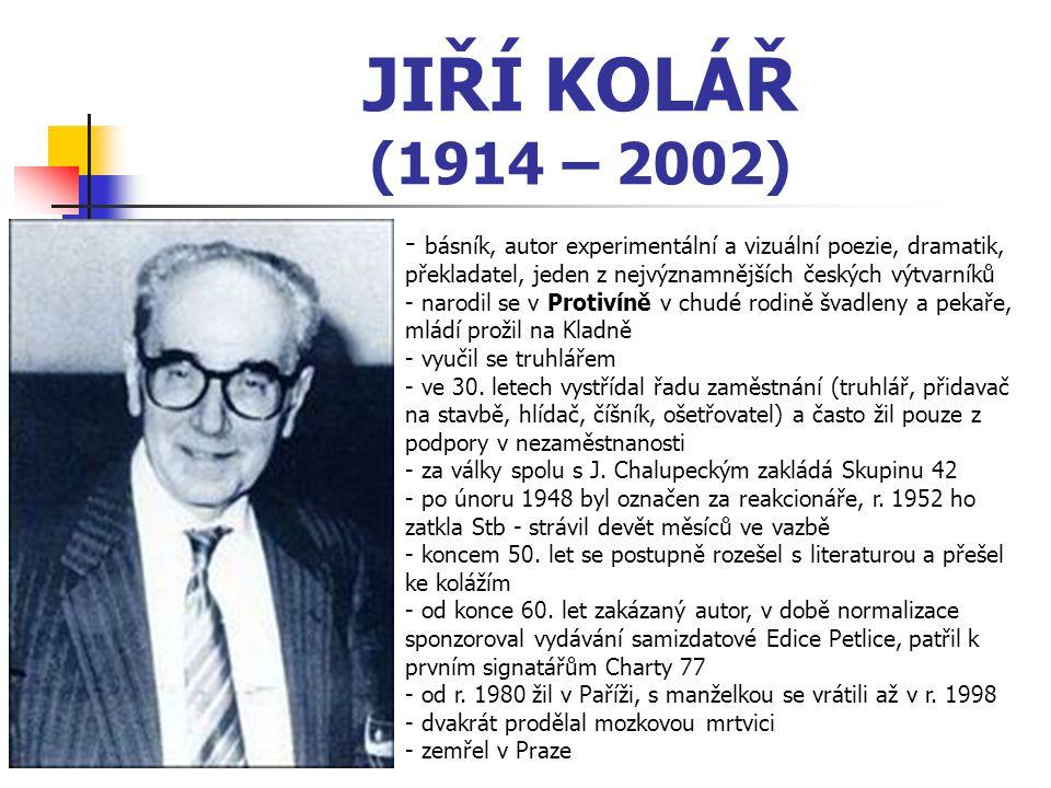 JIŘÍ KOLÁŘ (1914 – 2002) - b- básník, autor experimentální a vizuální poezie, dramatik, překladatel, jeden z nejvýznamnějších českých výtvarníků - narodil se v Protivíně v chudé rodině švadleny a pekaře, mládí prožil na Kladně - vyučil se truhlářem e 30.