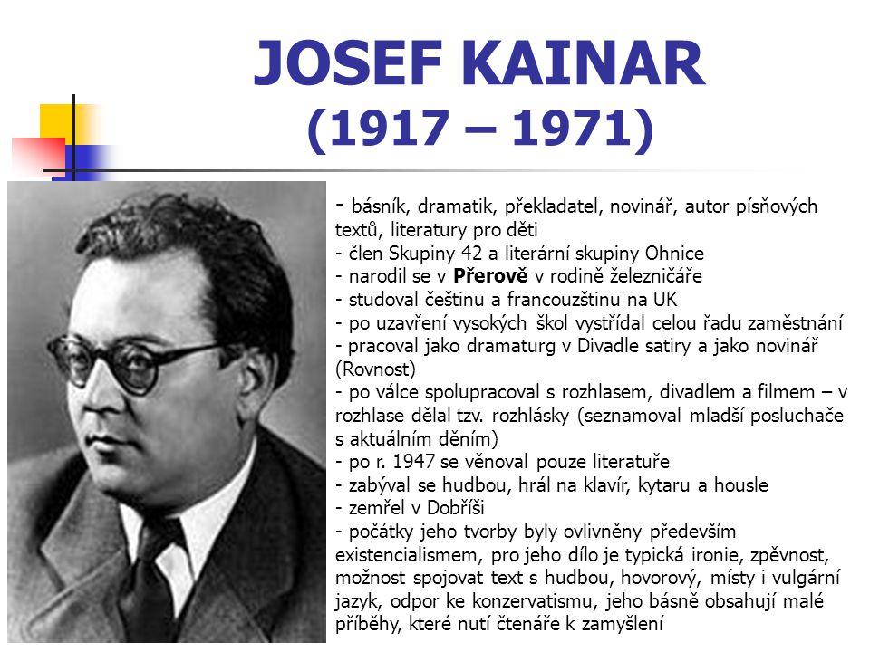 JOSEF KAINAR (1917 – 1971) - b- básník, dramatik, překladatel, novinář, autor písňových textů, literatury pro děti - člen Skupiny 42 a literární skupiny Ohnice - narodil se v Přerově v rodině železničáře - studoval češtinu a francouzštinu na UK - po uzavření vysokých škol vystřídal celou řadu zaměstnání - pracoval jako dramaturg v Divadle satiry a jako novinář (Rovnost) o válce spolupracoval s rozhlasem, divadlem a filmem – v rozhlase dělal tzv.