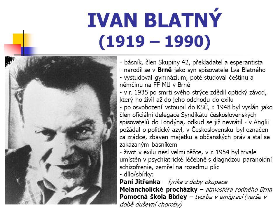 IVAN BLATNÝ (1919 – 1990) - básník, člen Skupiny 42, překladatel a esperantista - narodil se v Brně jako syn spisovatele Lva Blatného - vystudoval gymnázium, poté studoval češtinu a němčinu na FF MU v Brně r.