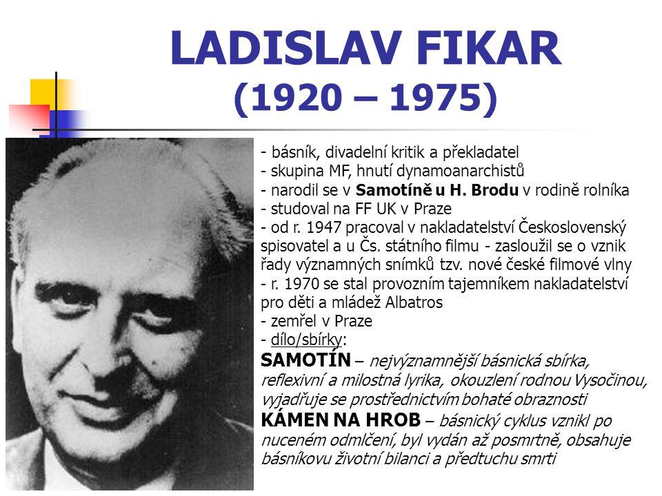 LADISLAV FIKAR (1920 – 1975) - básník, divadelní kritik a překladatel - skupina MF, hnutí dynamoanarchistů - narodil se v Samotíně u H.
