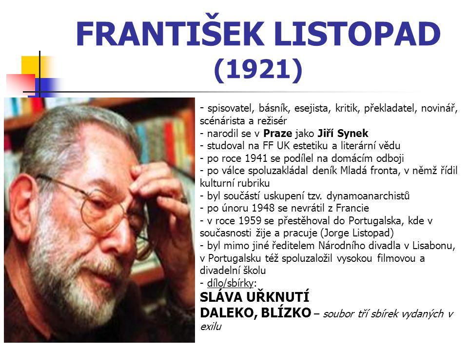 FRANTIŠEK LISTOPAD (1921) - spisovatel, básník, esejista, kritik, překladatel, novinář, scénárista a režisér - narodil se v Praze jako Jiří Synek - studoval na FF UK estetiku a literární vědu - p- po roce 1941 se podílel na domácím odboji - po válce spoluzakládal deník Mladá fronta, v němž řídil kulturní rubriku - byl součástí uskupení tzv.