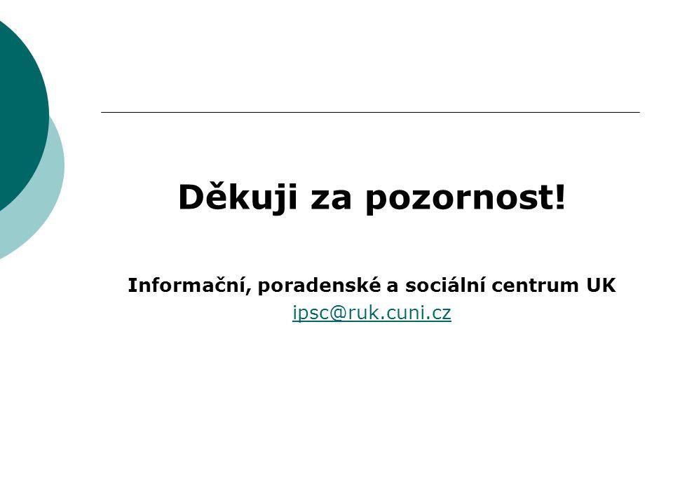 Děkuji za pozornost! Informační, poradenské a sociální centrum UK ipsc@ruk.cuni.cz