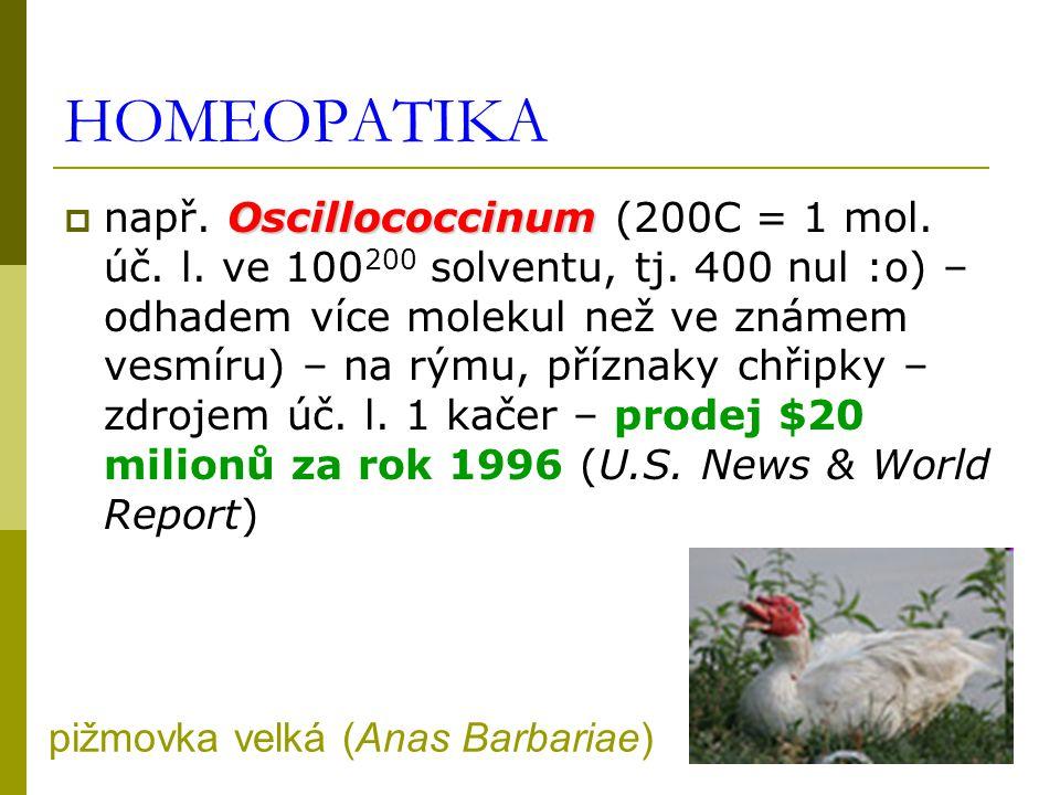 HOMEOPATIKA Oscillococcinum  např. Oscillococcinum (200C = 1 mol. úč. l. ve 100 200 solventu, tj. 400 nul :o) – odhadem více molekul než ve známem ve