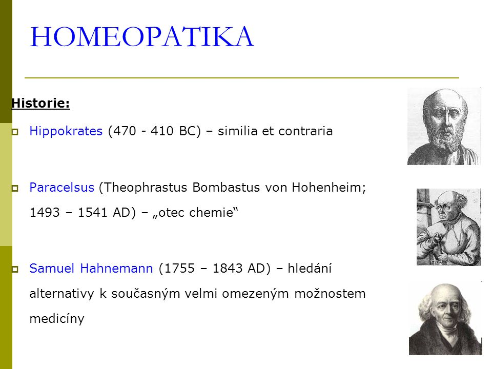 "HOMEOPATIKA Historie:  Hippokrates (470 - 410 BC) – similia et contraria  Paracelsus (Theophrastus Bombastus von Hohenheim; 1493 – 1541 AD) – ""otec chemie  Samuel Hahnemann (1755 – 1843 AD) – hledání alternativy k současným velmi omezeným možnostem medicíny"
