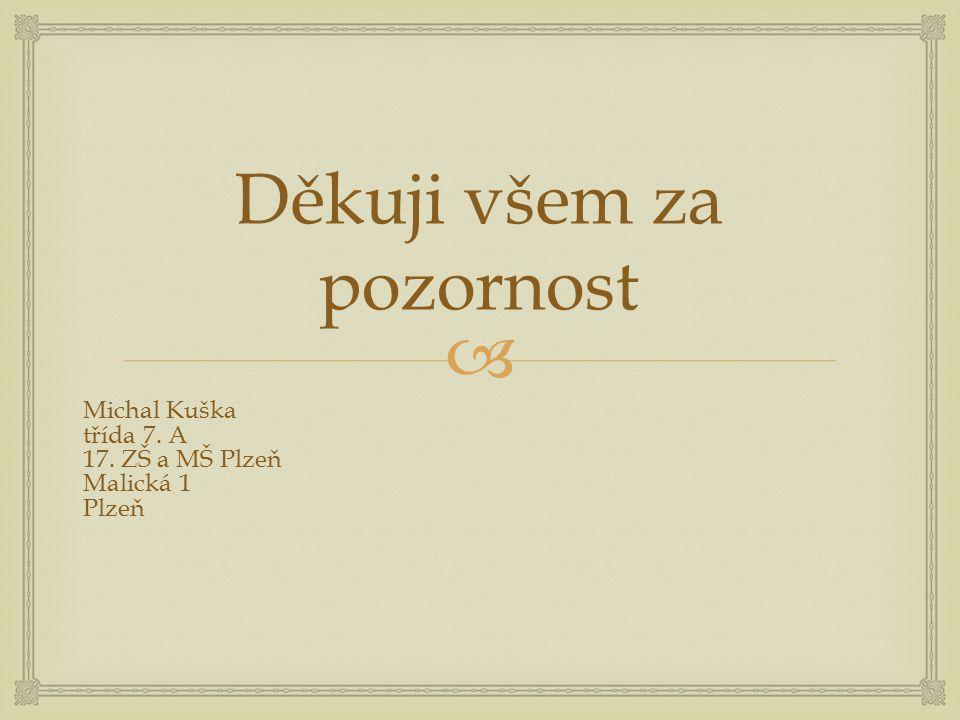  Děkuji všem za pozornost Michal Kuška třída 7. A 17. ZŠ a MŠ Plzeň Malická 1 Plzeň