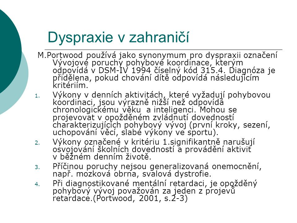 Dyspraxie v zahraničí M.Portwood používá jako synonymum pro dyspraxii označení Vývojové poruchy pohybové koordinace, kterým odpovídá v DSM-IV 1994 číselný kód 315.4.