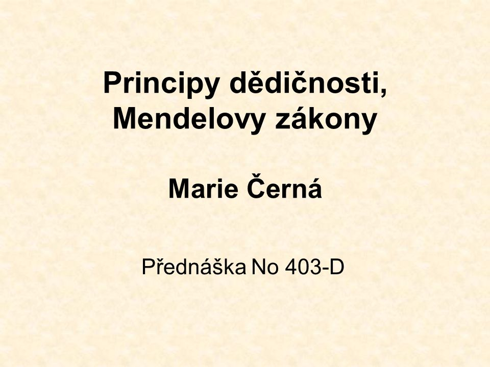 Principy dědičnosti, Mendelovy zákony Marie Černá Přednáška No 403-D