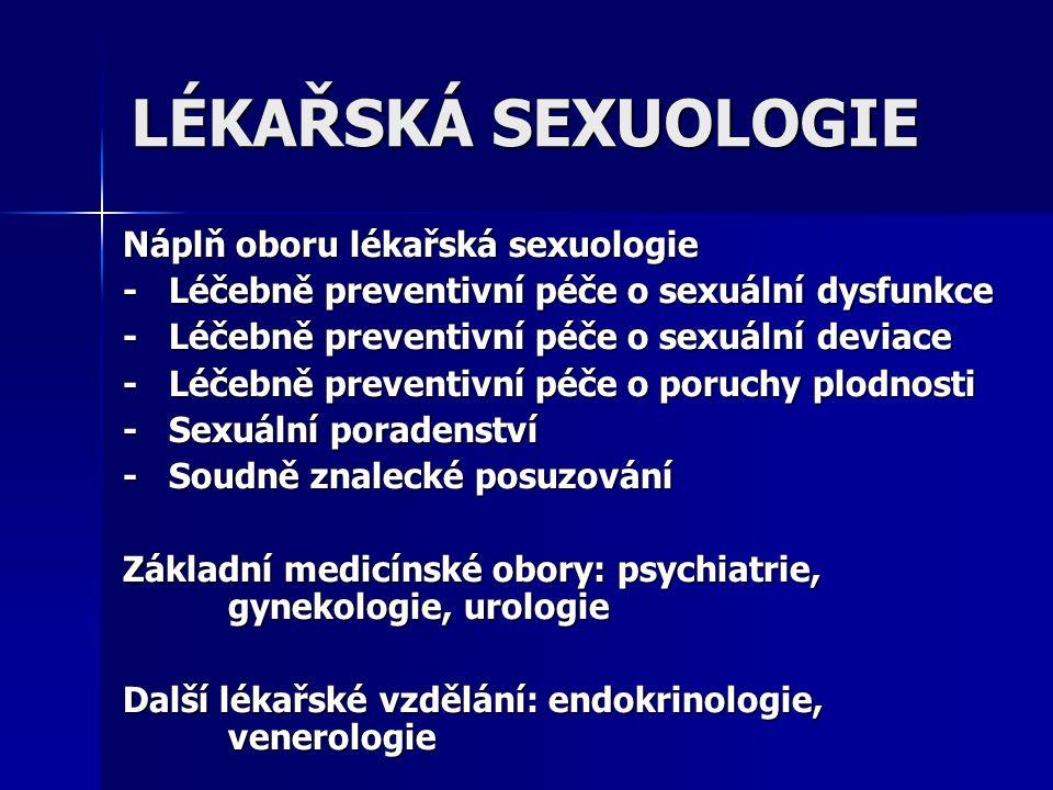 LÉKAŘSKÁ SEXUOLOGIE Náplň oboru lékařská sexuologie - Léčebně preventivní péče o sexuální dysfunkce - Léčebně preventivní péče o sexuální deviace - Lé