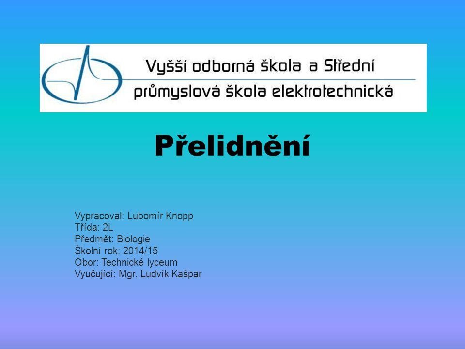 Přelidnění Vypracoval: Lubomír Knopp Třída: 2L Předmět: Biologie Školní rok: 2014/15 Obor: Technické lyceum Vyučující: Mgr. Ludvík Kašpar
