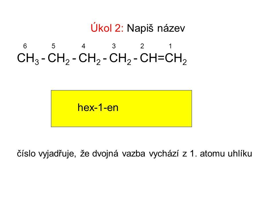 Úkol 2: Napiš název CH 3 - CH 2 - CH 2 - CH 2 - CH=CH 2 654321 hex-1-en číslo vyjadřuje, že dvojná vazba vychází z 1.