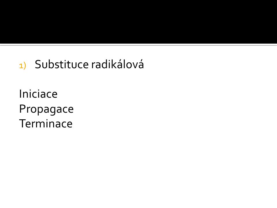1) Substituce radikálová Iniciace Propagace Terminace