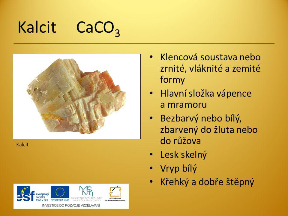 Kalcit CaCO 3 Klencová soustava nebo zrnité, vláknité a zemité formy Hlavní složka vápence a mramoru Bezbarvý nebo bílý, zbarvený do žluta nebo do růžova Lesk skelný Vryp bílý Křehký a dobře štěpný Kalcit