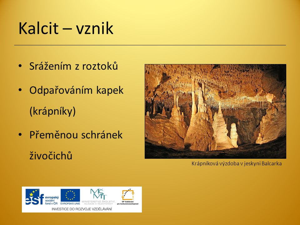 Kalcit – vznik Srážením z roztoků Odpařováním kapek (krápníky) Přeměnou schránek živočichů Krápníková výzdoba v jeskyni Balcarka