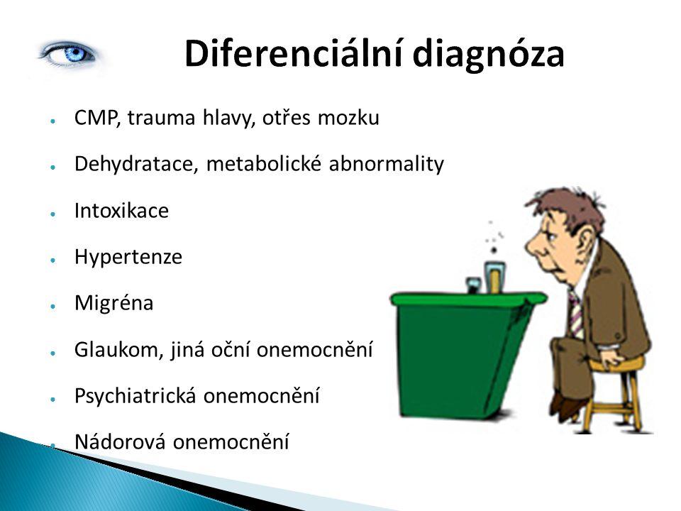 Diferenciální diagnóza ● CMP, trauma hlavy, otřes mozku ● Dehydratace, metabolické abnormality ● Intoxikace ● Hypertenze ● Migréna ● Glaukom, jiná oční onemocnění ● Psychiatrická onemocnění ● Nádorová onemocnění