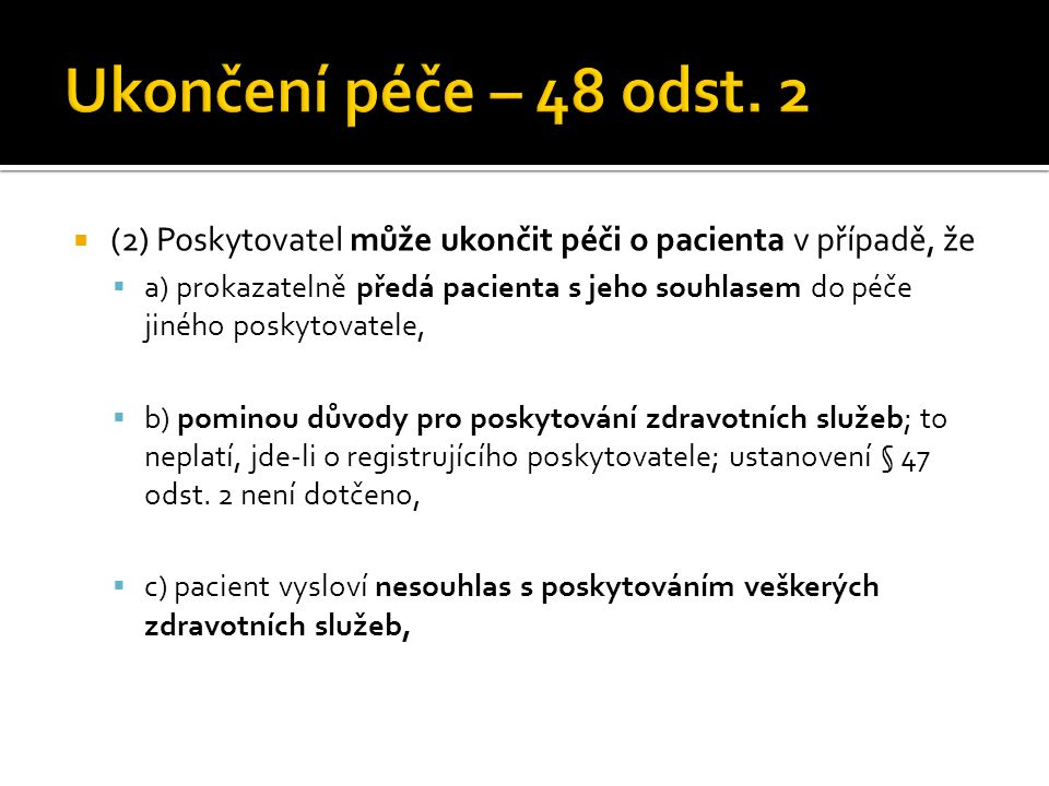  (2) Poskytovatel může ukončit péči o pacienta v případě, že  a) prokazatelně předá pacienta s jeho souhlasem do péče jiného poskytovatele,  b) pominou důvody pro poskytování zdravotních služeb; to neplatí, jde-li o registrujícího poskytovatele; ustanovení § 47 odst.