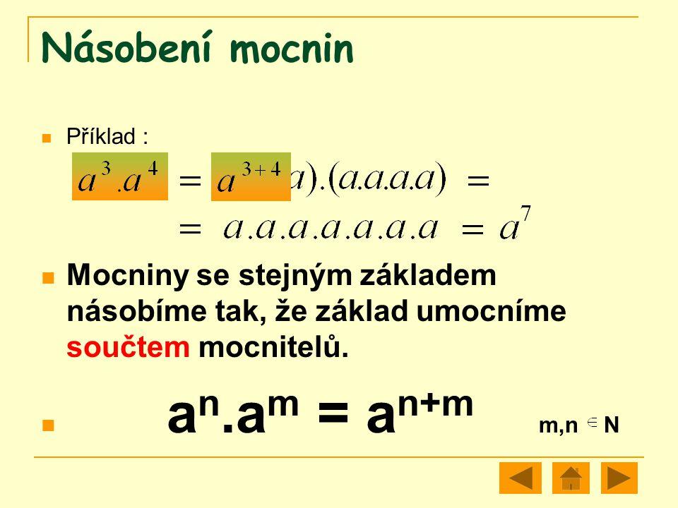 Násobení mocnin Příklad : Mocniny se stejným základem násobíme tak, že základ umocníme součtem mocnitelů. a n.a m = a n+m m,n N
