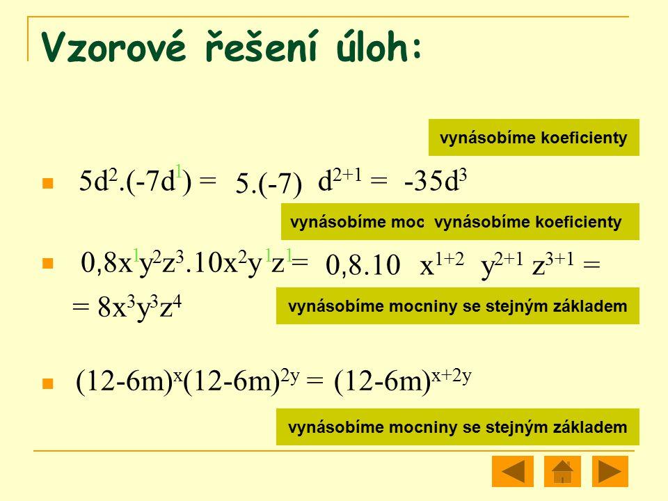 Vzorové řešení úloh: 5d 2.(-7d ) = vynásobíme koeficienty vynásobíme mocniny se stejným základem 5.(-7) d 2+1 =-35d 3 0, 8x y 2 z 3.10x 2 y z = 0, 8.1
