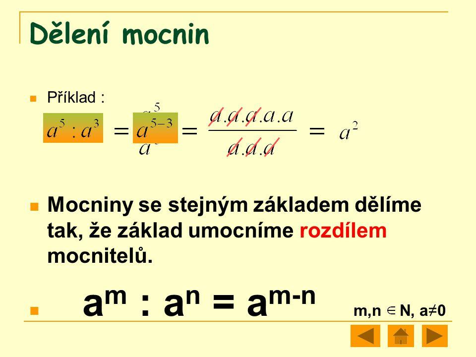 Dělení mocnin Příklad : Mocniny se stejným základem dělíme tak, že základ umocníme rozdílem mocnitelů. a m : a n = a m-n m,n N, a≠0