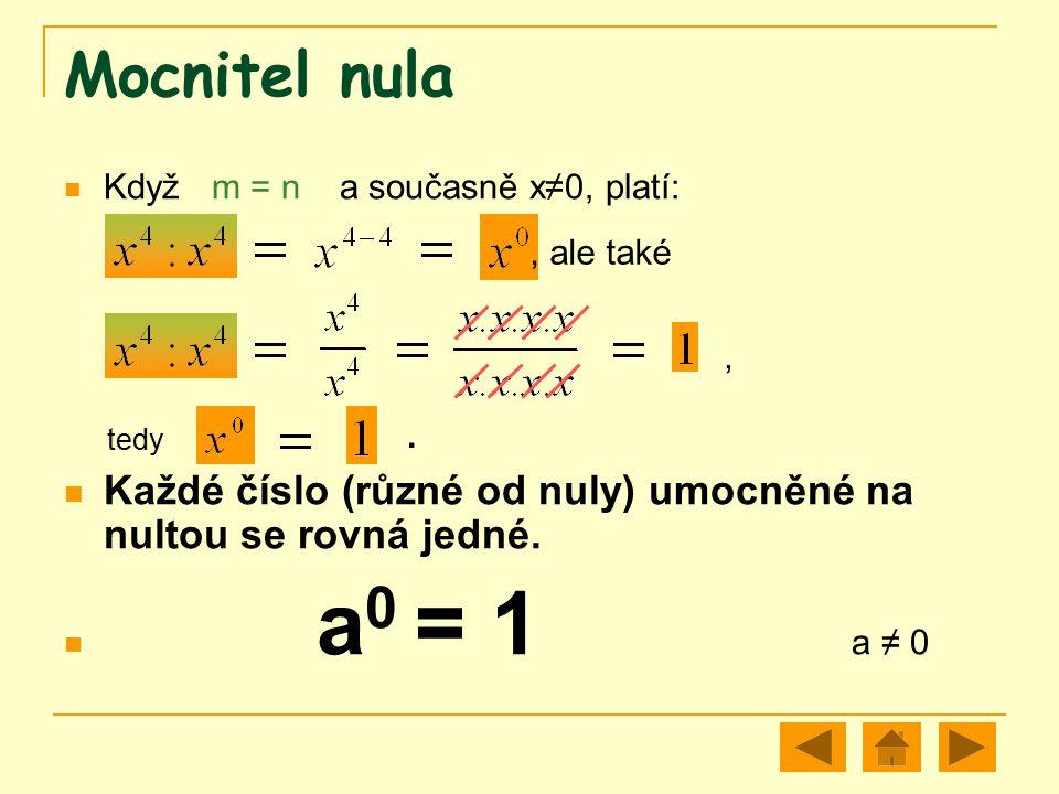 Mocnitel nula Když m = n a současně x≠0, platí: tedy Každé číslo (různé od nuly) umocněné na nultou se rovná jedné. a 0 = 1 a ≠ 0, ale také,.