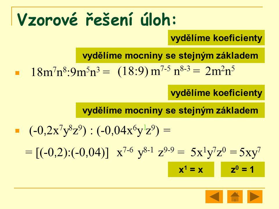 Vzorové řešení úloh: 18m 7 n 8 :9m 5 n 3 = (18:9) m 7-5 n 8-3 = 2m 2 n 5 (-0, 2x 7 y 8 z 9 ) : (-0, 04x 6 y z 9 ) = = [(-0, 2):(-0, 04)] x 7-6 y 8-1 z