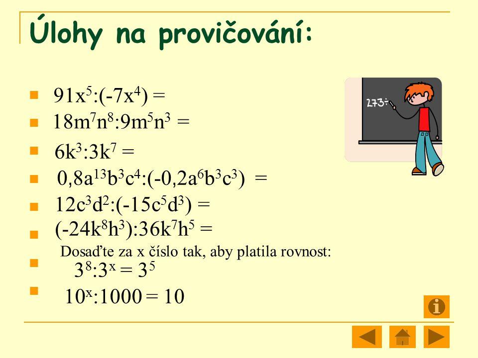Úlohy na provičování: 91x 5 :(-7x 4 ) = 18m 7 n 8 :9m 5 n 3 = 6k 3 :3k 7 = 0, 8a 13 b 3 c 4 :(-0, 2a 6 b 3 c 3 ) = 12c 3 d 2 :(-15c 5 d 3 ) = Dosaďte