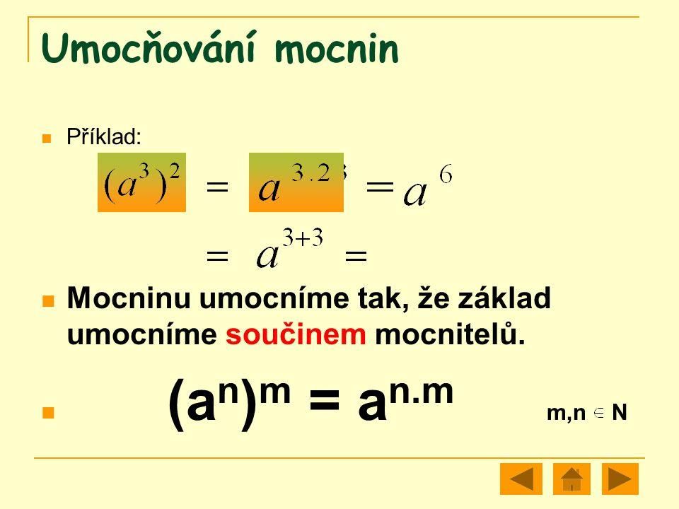 Umocňování mocnin Příklad: Mocninu umocníme tak, že základ umocníme součinem mocnitelů. (a n ) m = a n.m m,n N