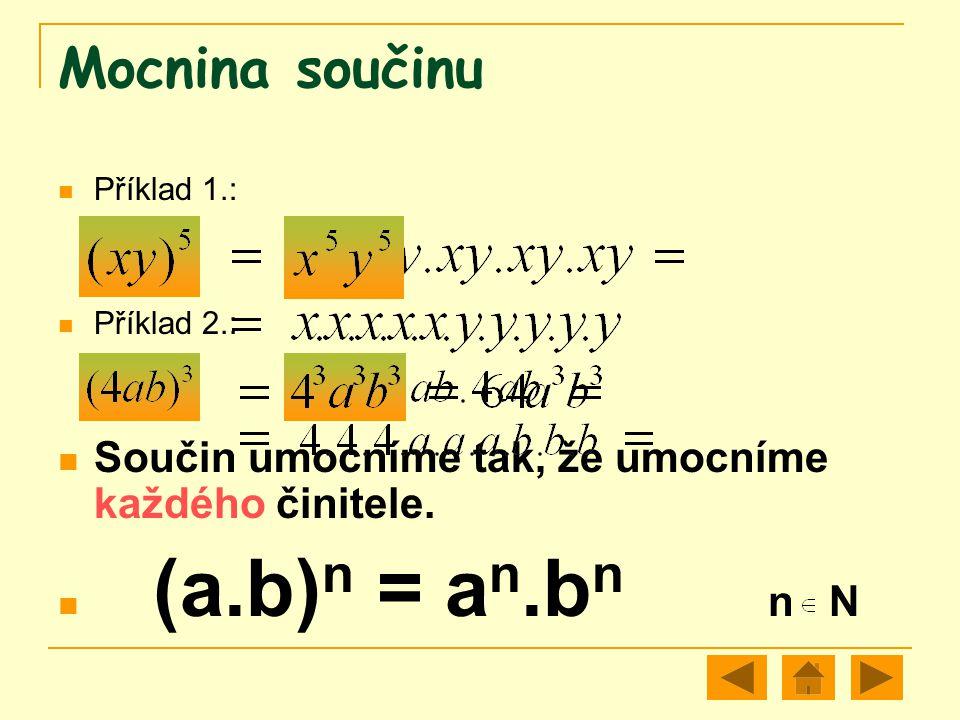 Mocnina součinu Příklad 1.: Příklad 2.: Součin umocníme tak, že umocníme každého činitele. (a.b) n = a n.b n n N
